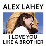 ALEX LAHEY - I Love You Like a Brother (2017)