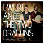 EWERT AND THE TWO DRAGONS - Good Man Down (2012)