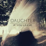 DAUGHTER - If You Leave (2013)