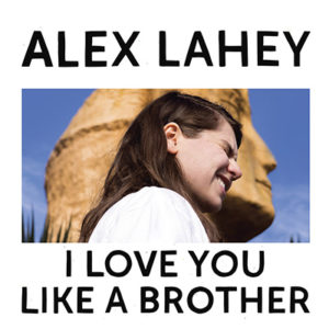 ALEX LAHAY - I Love You Like a Brother (2017)