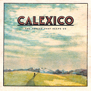 "CALEXICO - ""The Thread That Keeps Us"""