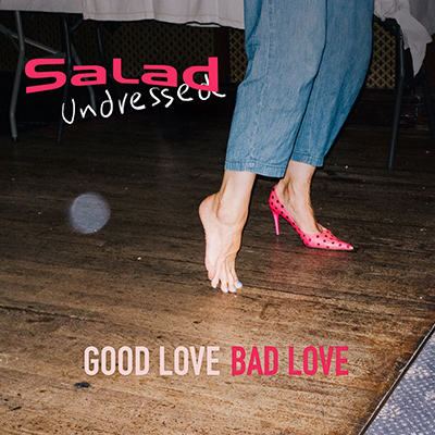 SALAD UNDRESSED - Good Love Bad Love (2018)