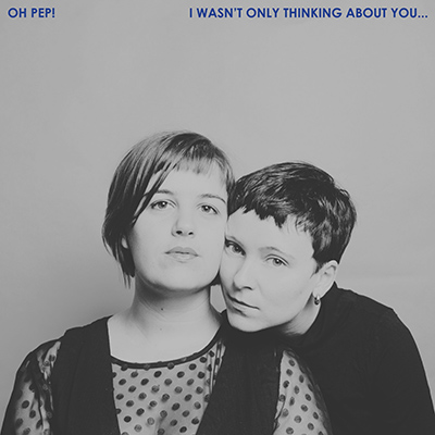 OH PEP! - I Wasn't Only Thinking About You… (2018)