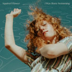 SQUIRREL FLOWER - I Was Born Swimming (2020)
