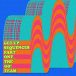 THE GO! TEAM - Get Up Sequences Part One (2021)